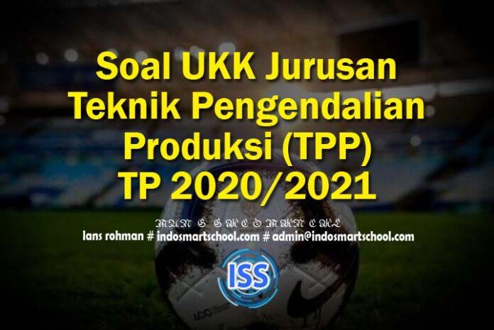 Soal UKK Jurusan Teknik Pengendalian Produksi (TPP) TP 2020/2021